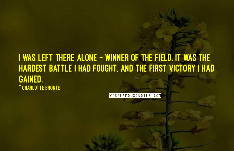 Charlotte Bronte quotes: I was left there alone - winner of the field. It was the hardest battle I had fought, and the first victory I had gained.