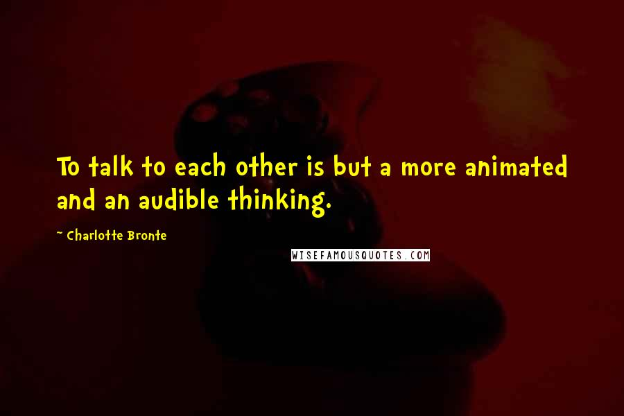Charlotte Bronte quotes: To talk to each other is but a more animated and an audible thinking.