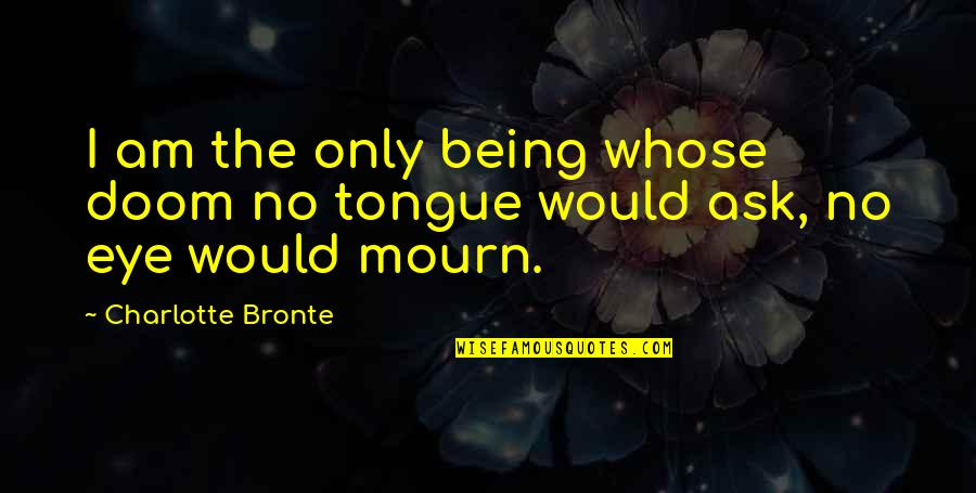 Charlotte Bronte Quotes By Charlotte Bronte: I am the only being whose doom no