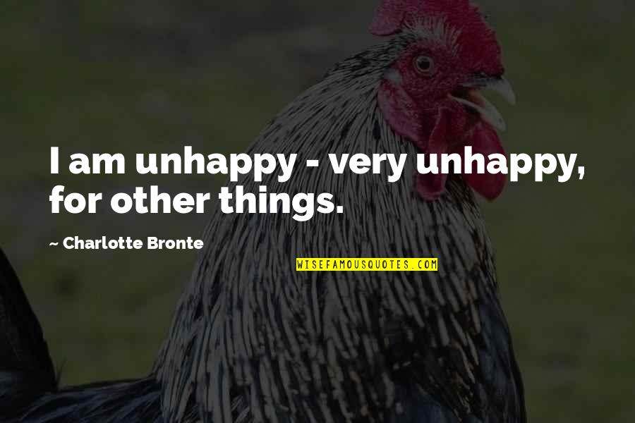 Charlotte Bronte Quotes By Charlotte Bronte: I am unhappy - very unhappy, for other