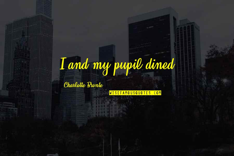 Charlotte Bronte Quotes By Charlotte Bronte: I and my pupil dined