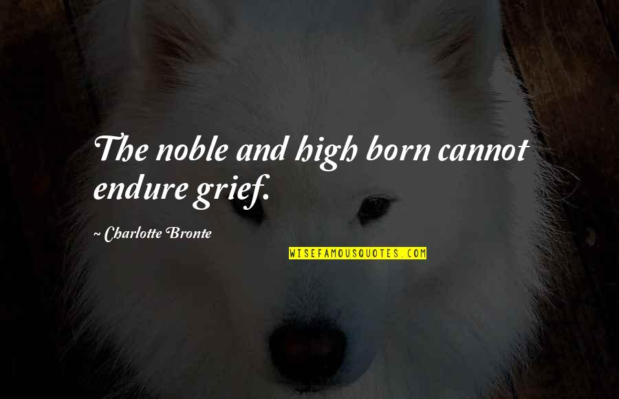 Charlotte Bronte Quotes By Charlotte Bronte: The noble and high born cannot endure grief.