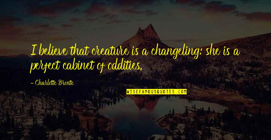 Charlotte Bronte Quotes By Charlotte Bronte: I believe that creature is a changeling: she
