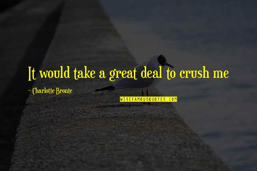 Charlotte Bronte Quotes By Charlotte Bronte: It would take a great deal to crush