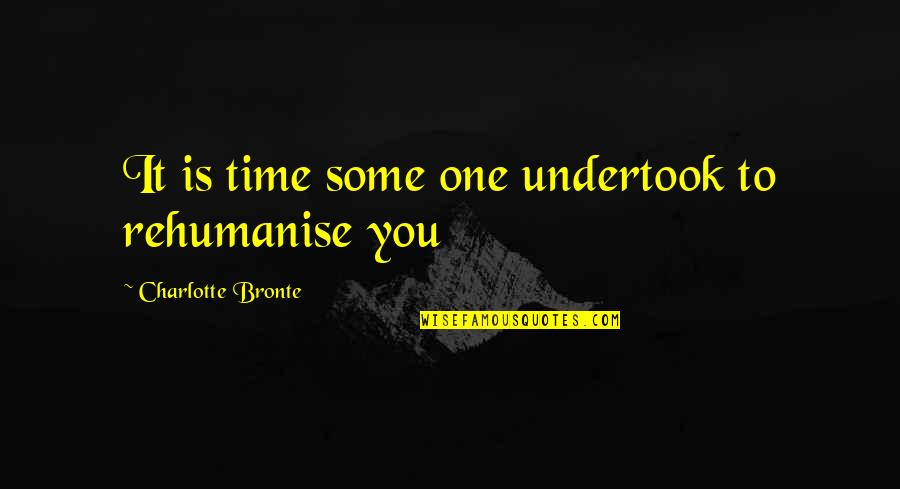 Charlotte Bronte Quotes By Charlotte Bronte: It is time some one undertook to rehumanise