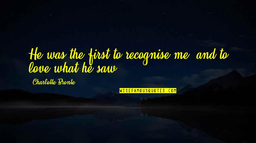Charlotte Bronte Quotes By Charlotte Bronte: He was the first to recognise me, and