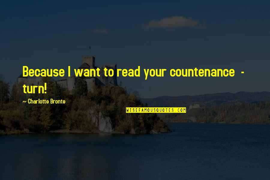 Charlotte Bronte Quotes By Charlotte Bronte: Because I want to read your countenance -