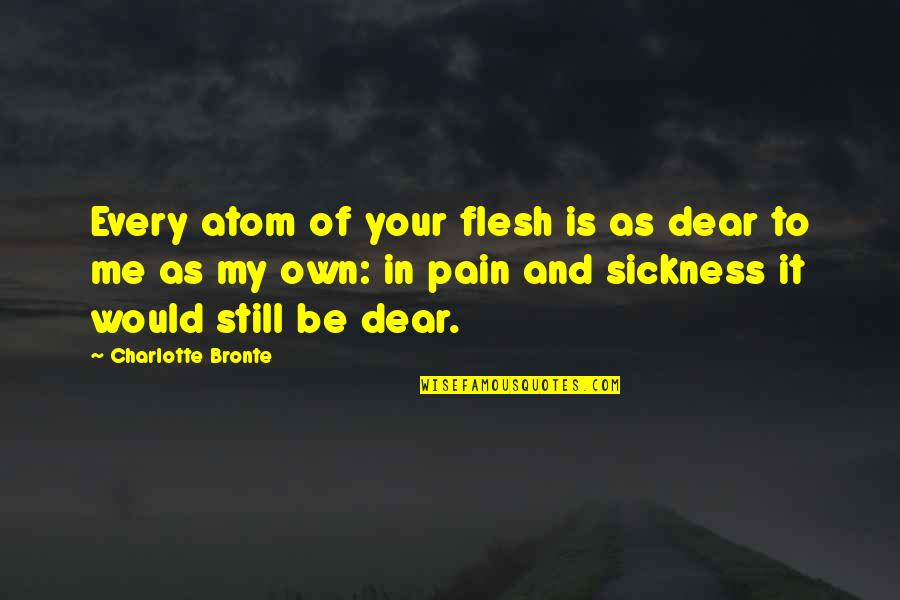Charlotte Bronte Quotes By Charlotte Bronte: Every atom of your flesh is as dear