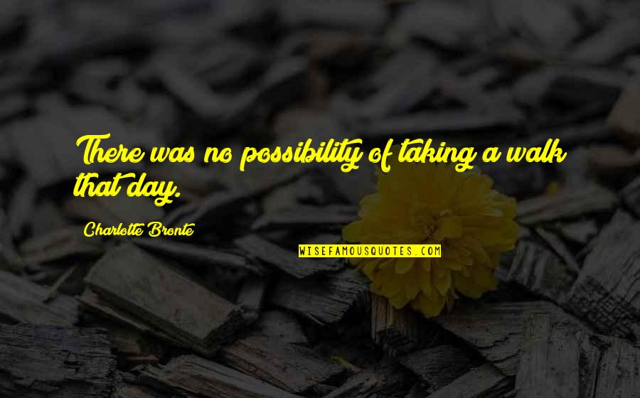 Charlotte Bronte Quotes By Charlotte Bronte: There was no possibility of taking a walk