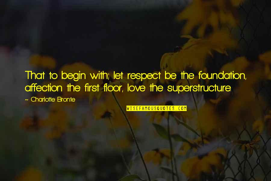 Charlotte Bronte Quotes By Charlotte Bronte: That to begin with; let respect be the