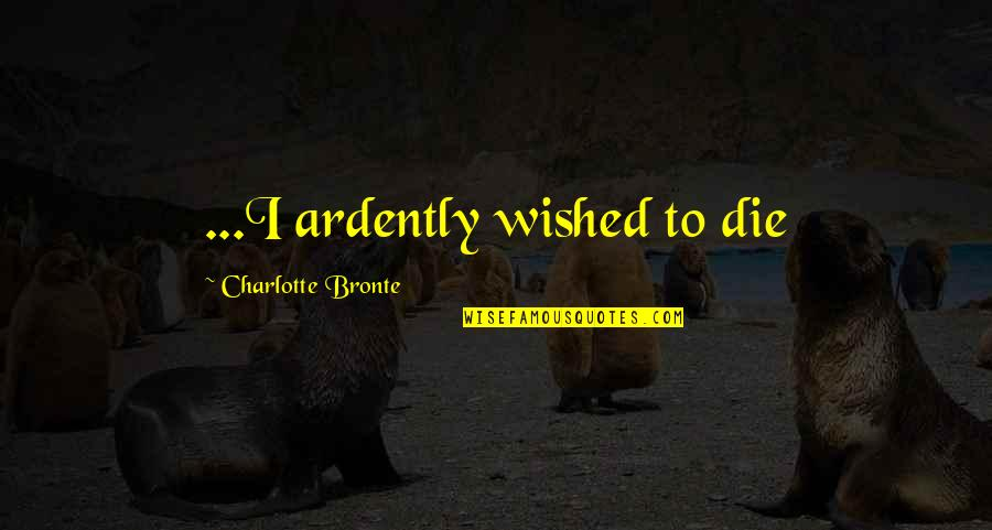 Charlotte Bronte Quotes By Charlotte Bronte: ...I ardently wished to die