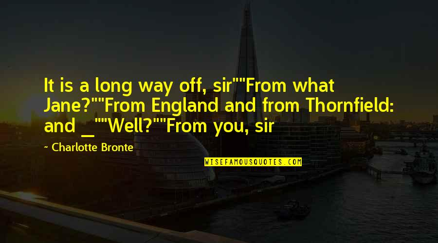 """Charlotte Bronte Quotes By Charlotte Bronte: It is a long way off, sir""""""""From what"""