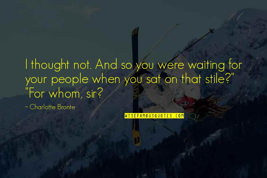 Charlotte Bronte Quotes By Charlotte Bronte: I thought not. And so you were waiting