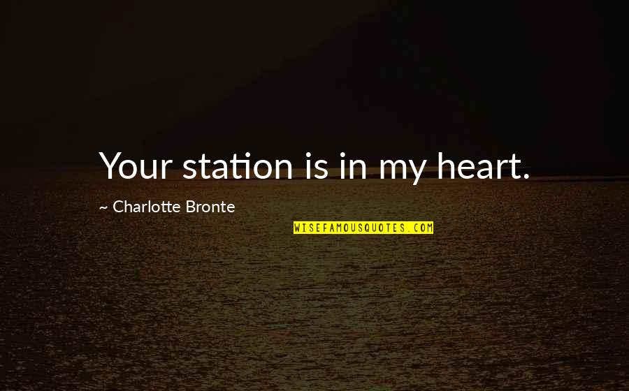 Charlotte Bronte Quotes By Charlotte Bronte: Your station is in my heart.