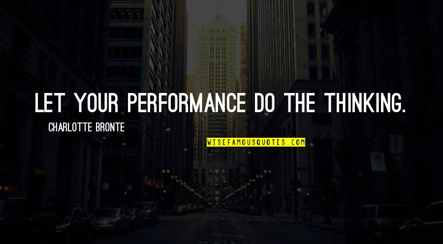 Charlotte Bronte Quotes By Charlotte Bronte: Let your performance do the thinking.