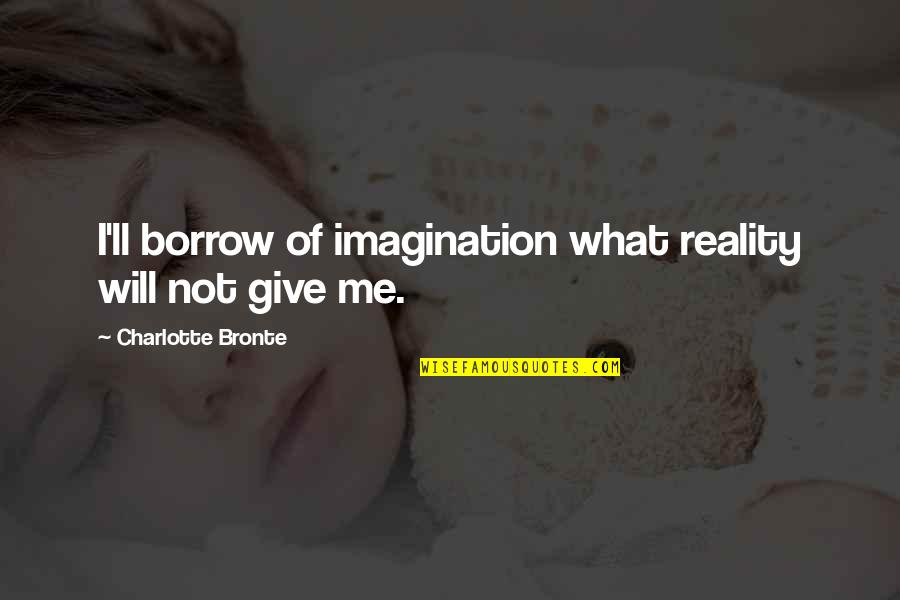 Charlotte Bronte Quotes By Charlotte Bronte: I'll borrow of imagination what reality will not