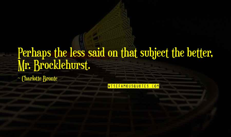 Charlotte Bronte Quotes By Charlotte Bronte: Perhaps the less said on that subject the
