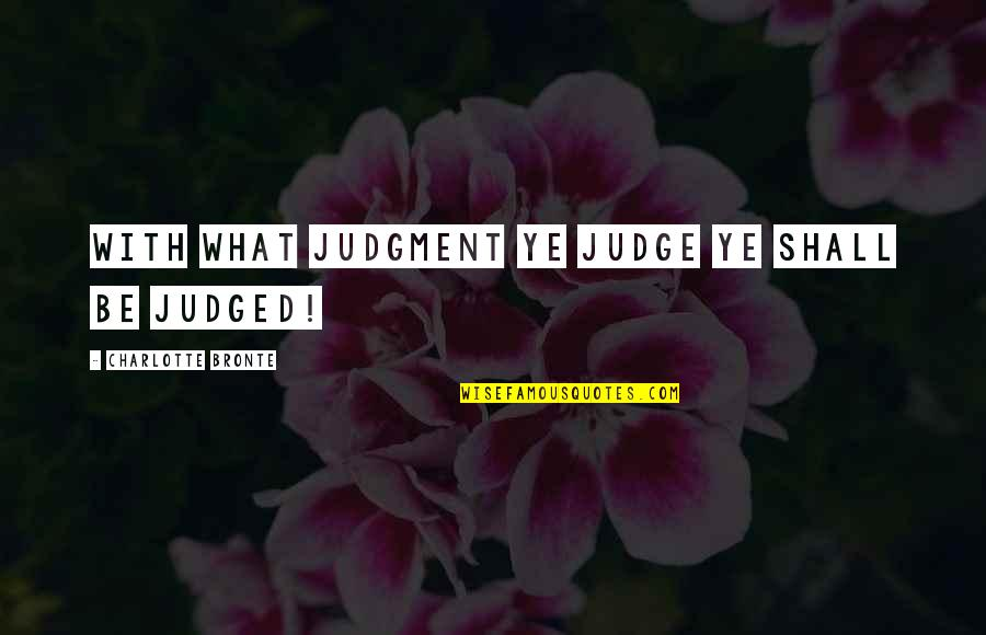 Charlotte Bronte Quotes By Charlotte Bronte: With what judgment ye judge ye shall be