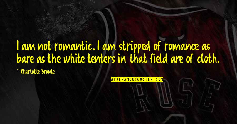 Charlotte Bronte Quotes By Charlotte Bronte: I am not romantic. I am stripped of