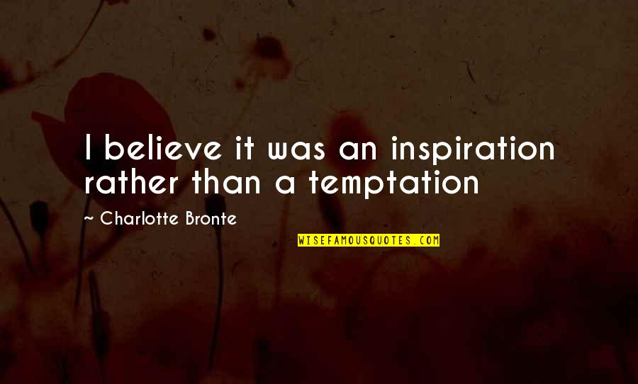 Charlotte Bronte Quotes By Charlotte Bronte: I believe it was an inspiration rather than