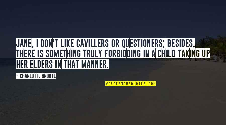 Charlotte Bronte Quotes By Charlotte Bronte: Jane, I don't like cavillers or questioners; besides,