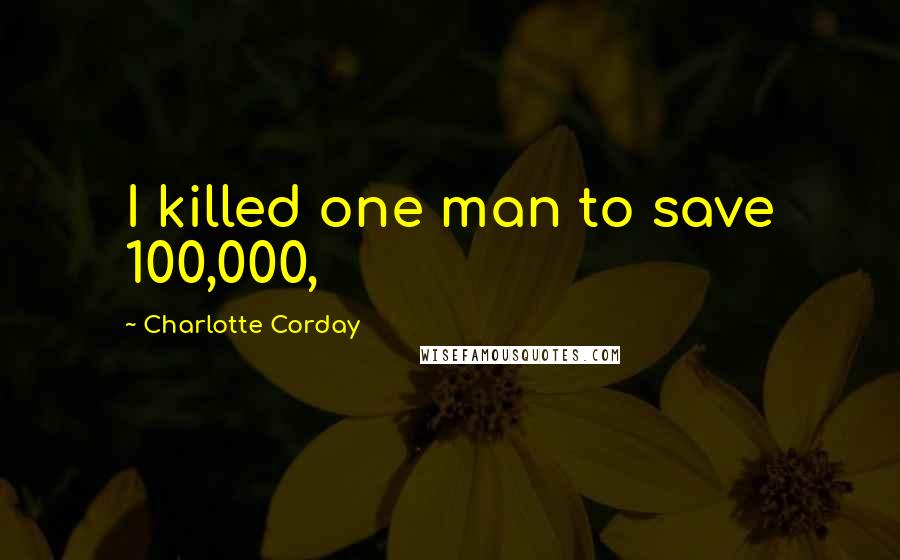Charlotte Corday quotes: I killed one man to save 100,000,