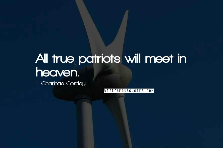 Charlotte Corday quotes: All true patriots will meet in heaven.