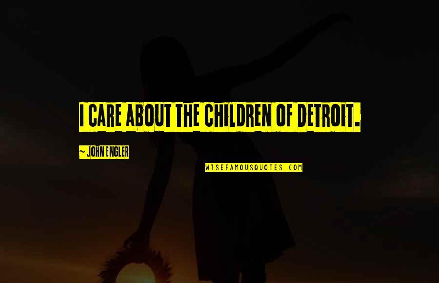 Charlotte Davis Kasl Quotes By John Engler: I care about the children of Detroit.