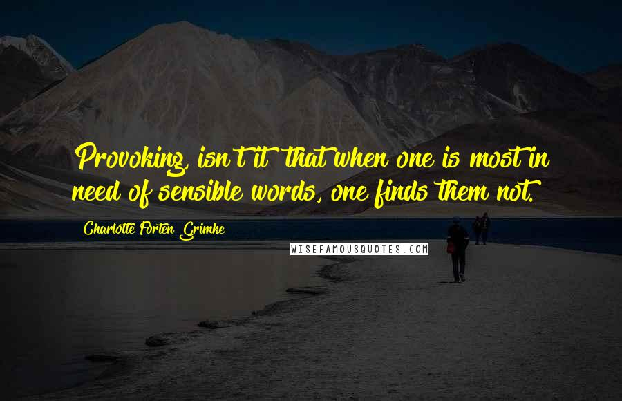 Charlotte Forten Grimke quotes: Provoking, isn't it? that when one is most in need of sensible words, one finds them not.