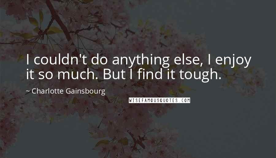 Charlotte Gainsbourg quotes: I couldn't do anything else, I enjoy it so much. But I find it tough.