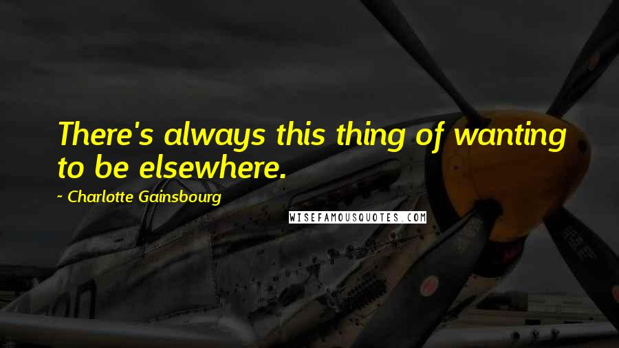 Charlotte Gainsbourg quotes: There's always this thing of wanting to be elsewhere.
