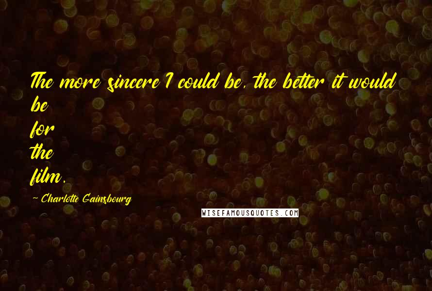 Charlotte Gainsbourg quotes: The more sincere I could be, the better it would be for the film.