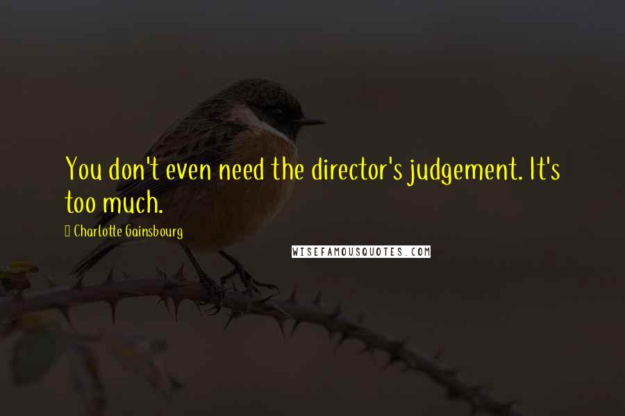 Charlotte Gainsbourg quotes: You don't even need the director's judgement. It's too much.