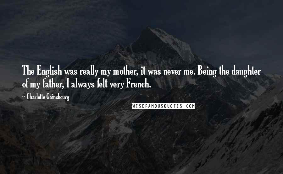 Charlotte Gainsbourg quotes: The English was really my mother, it was never me. Being the daughter of my father, I always felt very French.