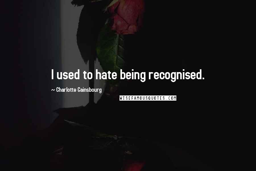 Charlotte Gainsbourg quotes: I used to hate being recognised.