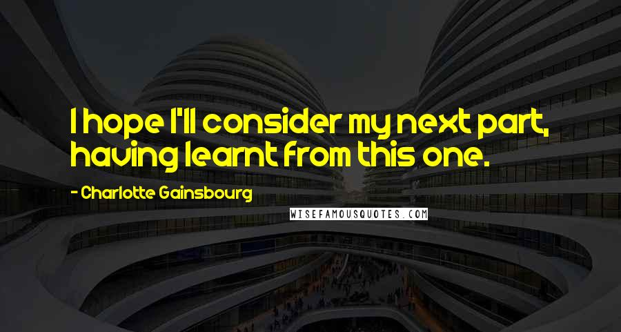 Charlotte Gainsbourg quotes: I hope I'll consider my next part, having learnt from this one.