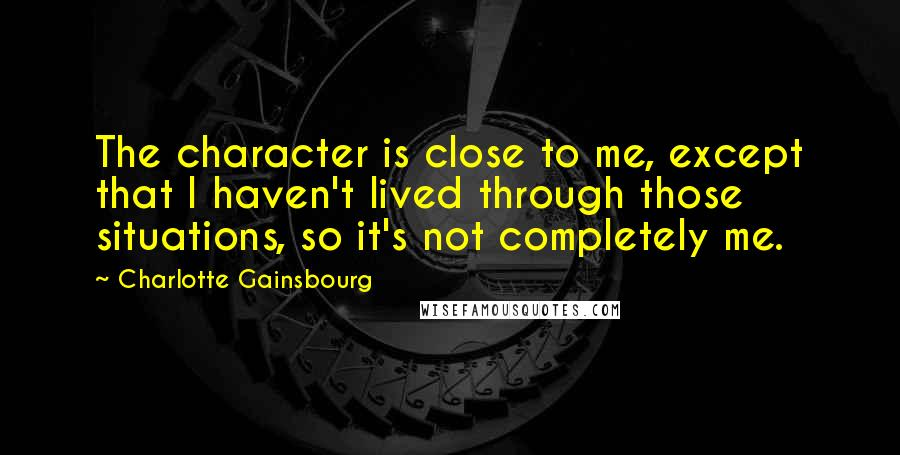 Charlotte Gainsbourg quotes: The character is close to me, except that I haven't lived through those situations, so it's not completely me.