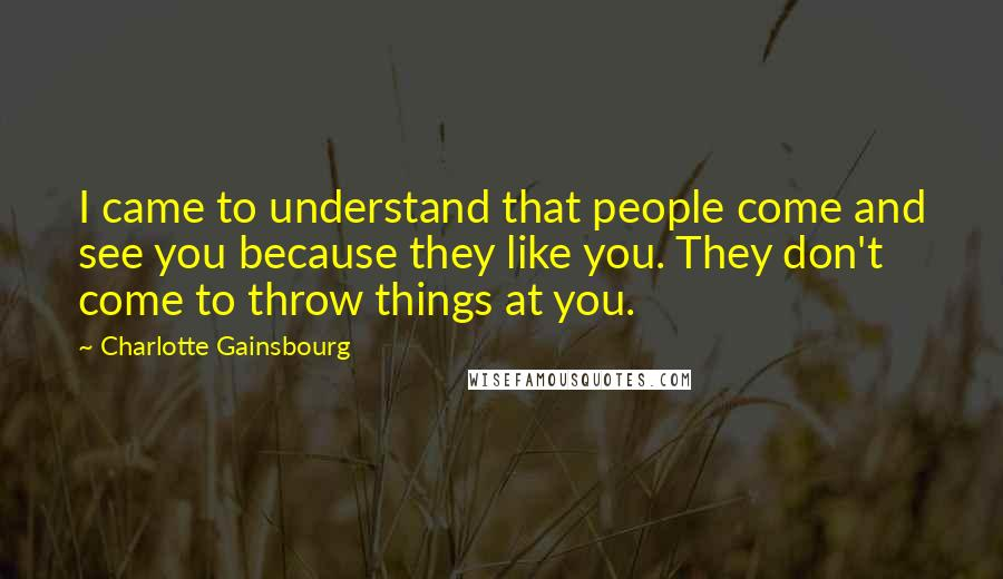 Charlotte Gainsbourg quotes: I came to understand that people come and see you because they like you. They don't come to throw things at you.