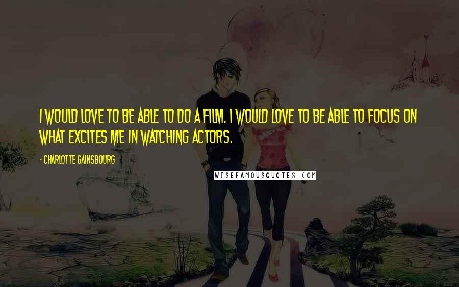 Charlotte Gainsbourg quotes: I would love to be able to do a film. I would love to be able to focus on what excites me in watching actors.