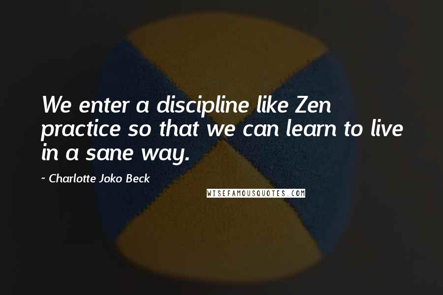 Charlotte Joko Beck quotes: We enter a discipline like Zen practice so that we can learn to live in a sane way.