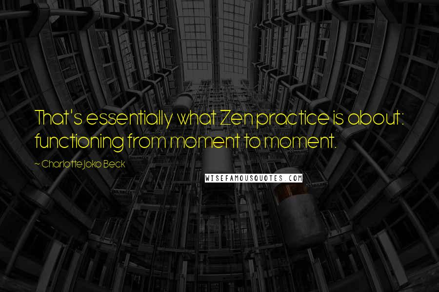 Charlotte Joko Beck quotes: That's essentially what Zen practice is about: functioning from moment to moment.