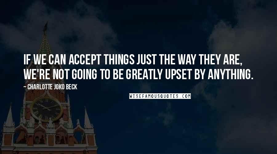 Charlotte Joko Beck quotes: If we can accept things just the way they are, we're not going to be greatly upset by anything.