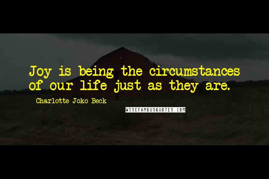 Charlotte Joko Beck quotes: Joy is being the circumstances of our life just as they are.