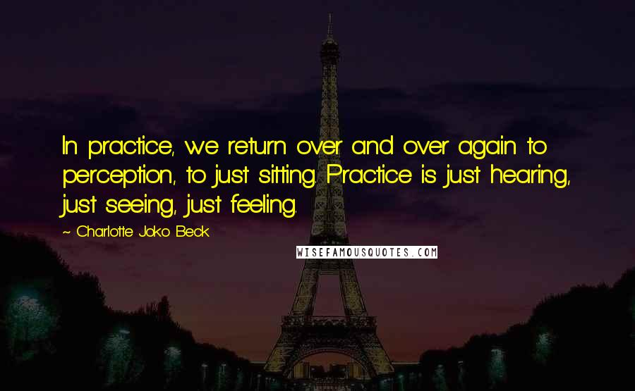Charlotte Joko Beck quotes: In practice, we return over and over again to perception, to just sitting. Practice is just hearing, just seeing, just feeling.