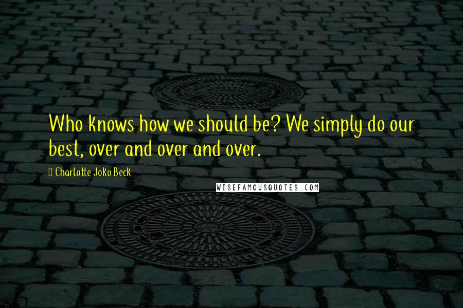 Charlotte Joko Beck quotes: Who knows how we should be? We simply do our best, over and over and over.