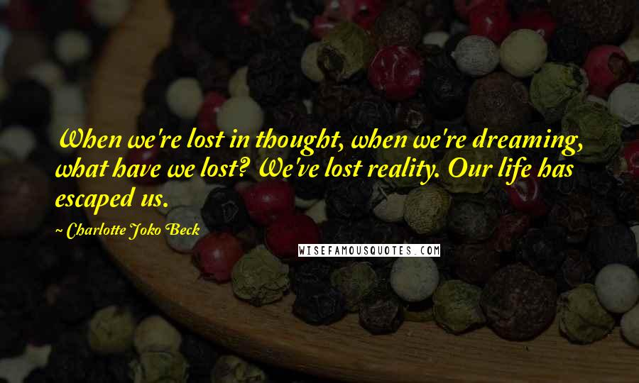 Charlotte Joko Beck quotes: When we're lost in thought, when we're dreaming, what have we lost? We've lost reality. Our life has escaped us.