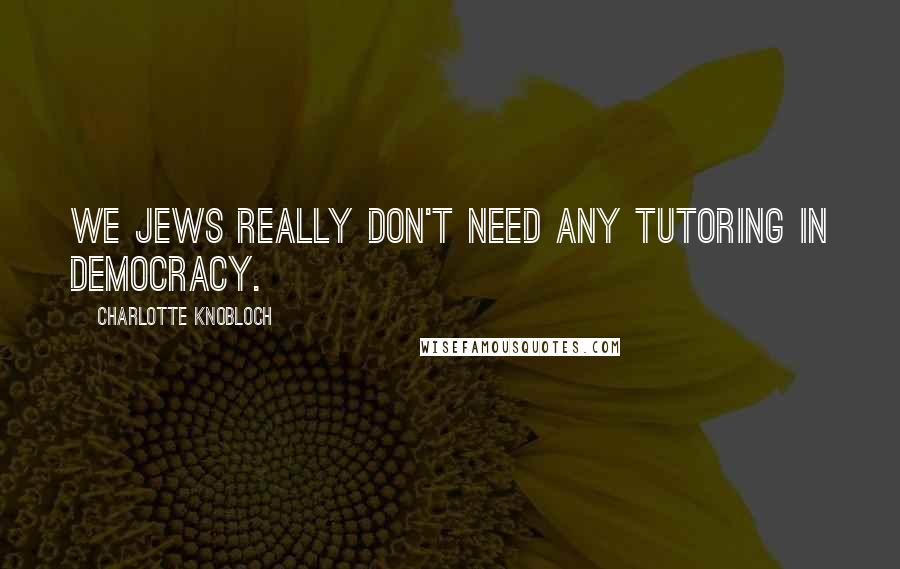 Charlotte Knobloch quotes: We Jews really don't need any tutoring in democracy.