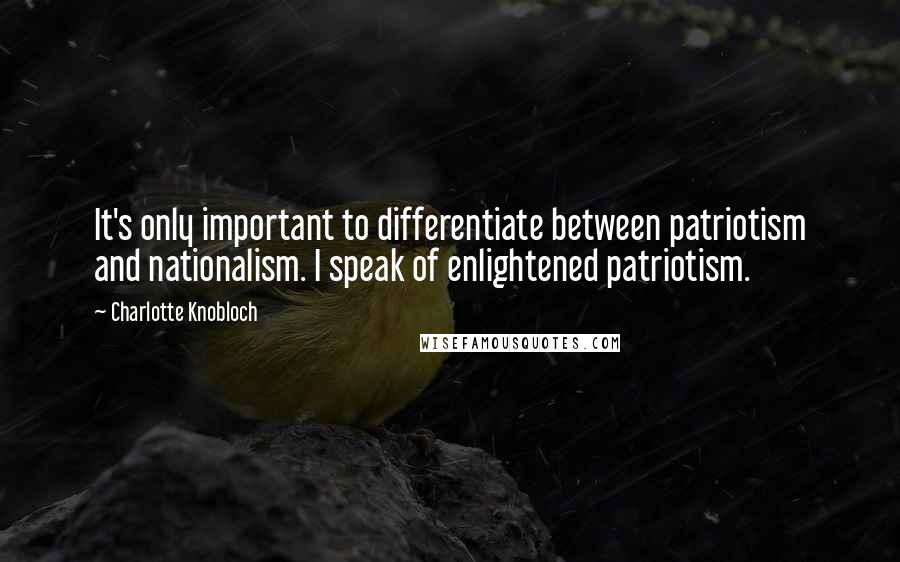 Charlotte Knobloch quotes: It's only important to differentiate between patriotism and nationalism. I speak of enlightened patriotism.