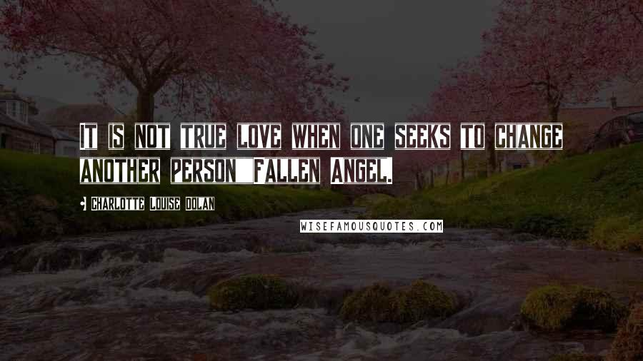 """Charlotte Louise Dolan quotes: It is not true love when one seeks to change another person""""""""Fallen Angel."""