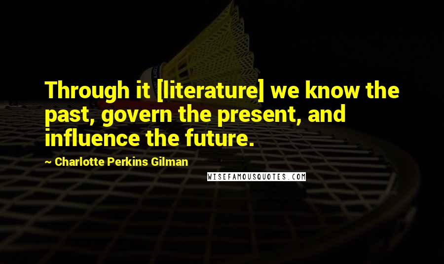 Charlotte Perkins Gilman quotes: Through it [literature] we know the past, govern the present, and influence the future.